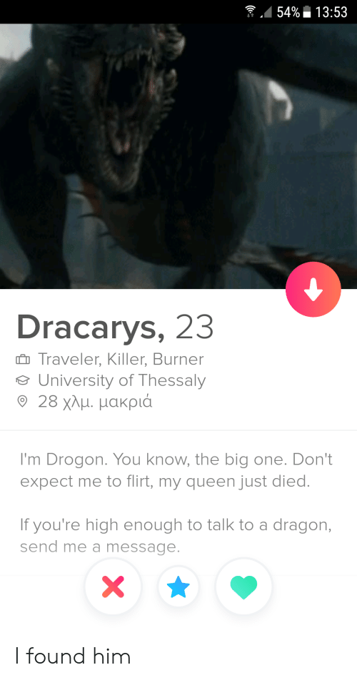 drogon: 54%13:53  Dracarys, 23  Traveler, Killer, Burner  University of Thessaly  9 28 χλμ. μακριά  I'm Drogon. You know, the big one. Don't  expect me to flirt, my queen just died.  If you're high enough to talk to a dragon,  send me a message.  X I found him