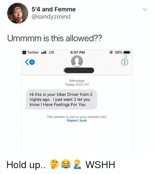 Memes, Twitter, and Uber: 5'4 and Femme  @sandyzmind  Ummmm is this allowed??  Twitter . LTE  6:07 PM  99%  iMessage  Today 6:05 PM  Hi this is your Uber Driver from2  nights ago. I just want 2 let you  know I Have Feelings For You  The sender is not in your contact list  Report Junk Hold up.. 🤔😂🤦‍♂️ WSHH