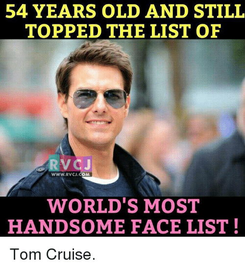Memes, Tom Cruise, and Cruise: 54 YEARS OLD AND STILL  TOPPED THE LIST OF  WWW RVCJ.  OMA  WORLD'S MOST  HANDSOME FACE LIST Tom Cruise.