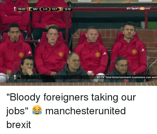 """Memes, Wat, and Jobs: 55:20  MU C 1-0 CLT  (2-0  BT Sport 2HD LIVE  BT TV Total Entertainment customers can wat """"Bloody foreigners taking our jobs"""" 😂 manchesterunited brexit"""