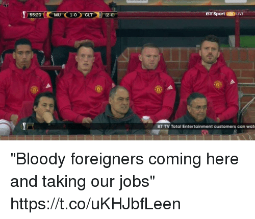 """Memes, Jobs, and 🤖: 55:20  MU C 1-0 CLT (2-0)  BT Sport 2HDLI  BT TV Total Entertainment customers can watt """"Bloody foreigners coming here and taking our jobs"""" https://t.co/uKHJbfLeen"""