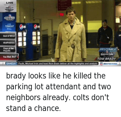Football, Funny Jokes, and Nfl: @MAL__  brady looks like he killed the parking lot attendant and two neighbors already. colts don't stand a chance.   GAMEDAY  You Mad, Bro? TOM BRADY brady looks like he killed the parking lot attendant and two neighbors already. colts don't stand a chance.