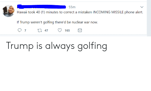 nuclear war: 55m  Hawaii took 40 (!) minutes to correct a mistaken INCOMING MISSILE phone alert.  If Trump weren't golfing there'd be nuclear war now  O 7t 47 165 Trump is always golfing