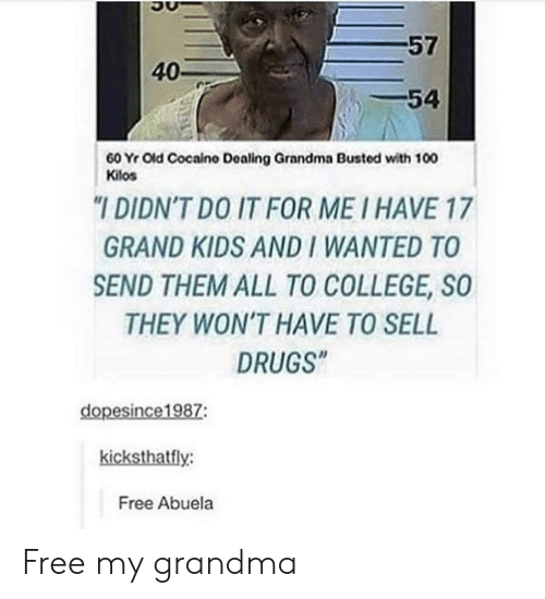 """Abuela: 57  40-  -54  60 Yr Old Cocaino Dealing Grandma Busted with 100  Kilos  """"I DIDN'T DO IT FOR ME I HAVE 17  GRAND KIDS AND I WANTED TO  SEND THEM ALL TO COLLEGE, SO  THEY WON'T HAVE TO SELL  DRUGS""""  dopesince1987:  kicksthatfly:  Free Abuela Free my grandma"""