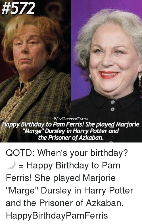 "Birthday, Harry Potter, and Memes:  #572  MYPOTTERFACTS  Happy Birthday to Pam Ferris! She played Marjorie  ""Marge"" Dursley in Harry Potter and  the Prisoner of Azkaban. QOTD: When's your birthday? 🌙 = Happy Birthday to Pam Ferris! She played Marjorie ""Marge"" Dursley in Harry Potter and the Prisoner of Azkaban. HappyBirthdayPamFerris"