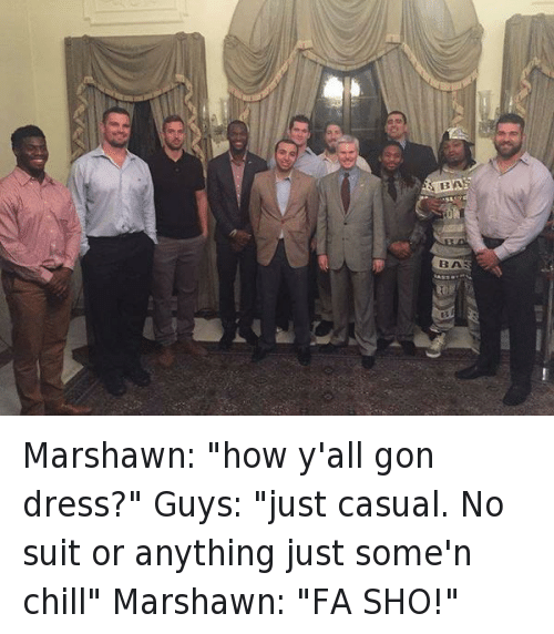 "Chill, Clothes, and Football: Marshawn: ""how y'all gon dress?""  Guys: ""just casual. No suit or anything just some'n chill""  Marshawn: ""FA SHO!"" Marshawn: ""how y'all gon dress?""-Guys: ""just casual. No suit or anything just some'n chill""-Marshawn: ""FA SHO!"""