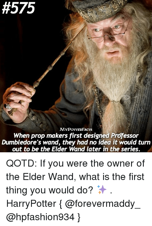 What Is The First:  #575  MYPOTTERFACTS  When prop makers first designed Professor  Dumbledore's wand, they had no idea it would turn  out to be the Elder Wand later in the series. QOTD: If you were the owner of the Elder Wand, what is the first thing you would do? ✨ . HarryPotter { @forevermaddy_ @hpfashion934 }