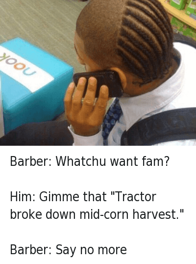 """Say No More: Barber: Whatchu want fam?   Him: Gimme that """"Tractor broke down mid-corn harvest.""""   Barber: Say no more Barber: Whatchu want fam?-Him: Gimme that """"Tractor broke down mid-corn harvest.""""-Barber: Say no more"""