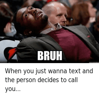 Bruh, Mfw, and Phone: When you just wanna text and the person decides to call you..... When you just wanna text and the person decides to call you...