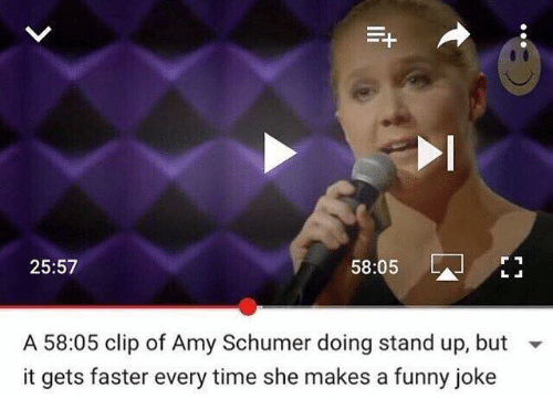 Youtube Snapshots: 58:05  25:57  A 58:05 clip of Amy Schumer doing stand up, but  it gets faster every time she makes a funny joke