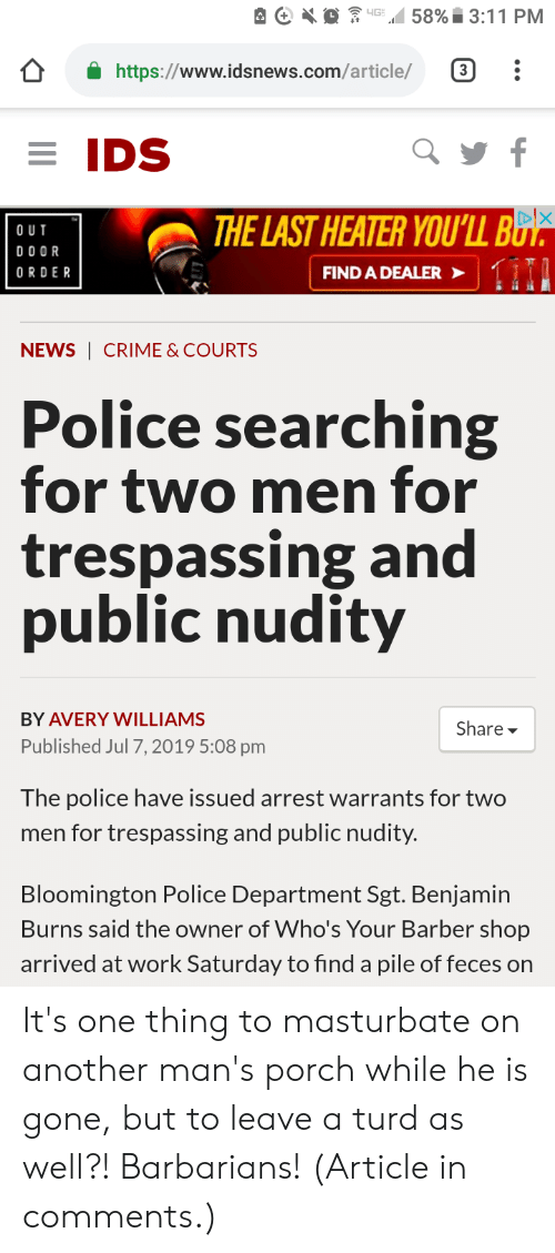 Work Saturday: 58% 3:11 PM  4G  https://www.idsnews.com/article/  3  EIDS  f  THE LAST HEATER YOU'LL BB  1111  O UT  DO OR  FIND A DEALER  ORDER  NEWS CRIME & COURTS  Police searching  for two men for  trespassing and  public nudity  BY AVERY WILLIAMS  Share  Published Jul 7, 2019 5:08 pm  The police have issued arrest warrants for two  men for trespassing and public nudity.  Bloomington Police Department Sgt. Benjamin  Burns said the owner of Who's Your Barber shop  arrived at work Saturday to find a pile of feces on It's one thing to masturbate on another man's porch while he is gone, but to leave a turd as well?! Barbarians! (Article in comments.)