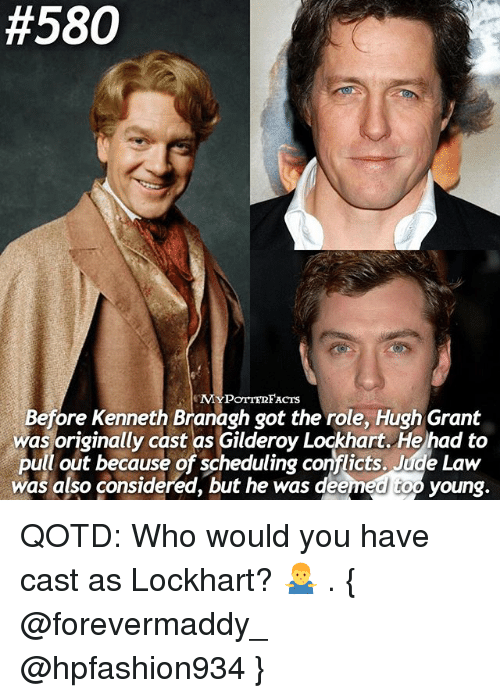 Memes, Pull Out, and Hugh Grant:  #580  MYPOTTE2FACTS  Before Kenneth Branagh got the role, Hugh Grant  was originally cast as Gilderoy Lockhart. He had to  pull out because of scheduling conflicts. Jude was also considered, but he was deem  too young QOTD: Who would you have cast as Lockhart? 🤷‍♂️ . { @forevermaddy_ @hpfashion934 }