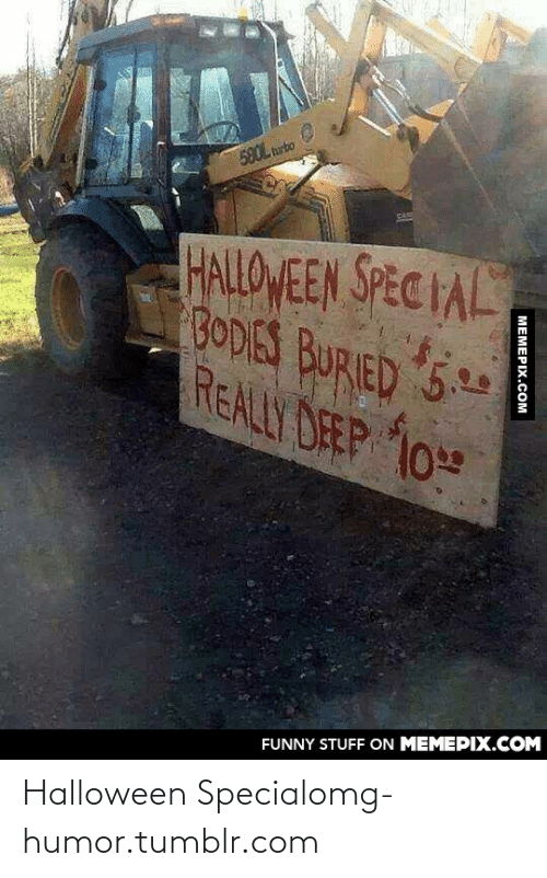 Halloween Special: 580L turbo  HALLOWEEN SPEC IAL  BODIES BURIED 5.29  REALLY DEEP 10  FUNNY STUFF ON MEMEPIX.COM  MEMEPIX.COM Halloween Specialomg-humor.tumblr.com