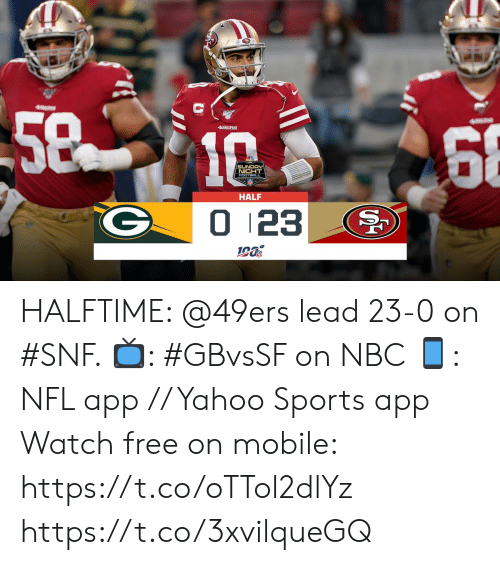 halftime: 5810  68  49ERS  SUNDAY  NIGHT  FOOTBALL  HALF  0 123 HALFTIME: @49ers lead 23-0 on #SNF.   📺: #GBvsSF on NBC 📱: NFL app // Yahoo Sports app Watch free on mobile: https://t.co/oTTol2dlYz https://t.co/3xvilqueGQ