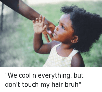 """Bruh, Cool, and Hair: """"we cool n everything, but don't touch my hair bruh"""" """"We cool n everything, but don't touch my hair bruh"""""""