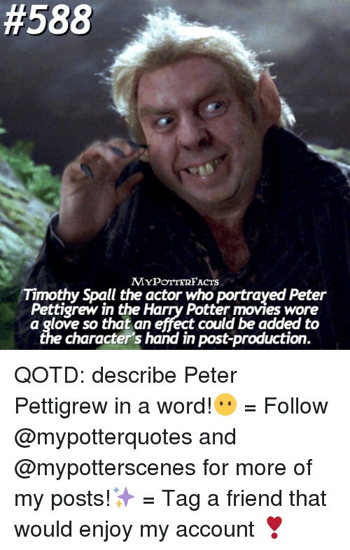 gloving:  #588  MYPoTTERFACTS  Timothy Spall the actor who portrayed Peter  Pettigrew in the Harry Potter movies wore  a glove so that an effect could be added to  character's hand in post-production. QOTD: describe Peter Pettigrew in a word!😶 = Follow @mypotterquotes and @mypotterscenes for more of my posts!✨ = Tag a friend that would enjoy my account ❣️