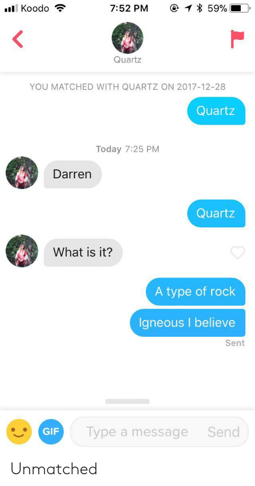 I Believe: @ 59%  l Koodo  7:52 PM  Quartz  YOU MATCHED WITH QUARTZ ON 2017-12-28  Quartz  Today 7:25 PM  Darren  Quartz  What is it?  A type of rock  Igneous I believe  Sent  Type a message  Send  GIF Unmatched