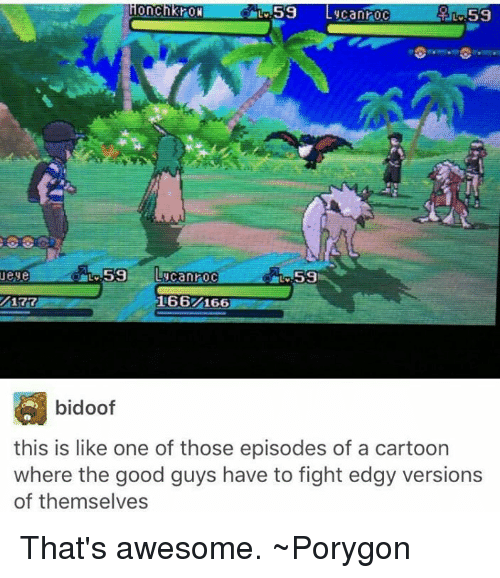 bidoof: 59 Lycanroc  ConC  RON  59 Luca nroc  Teyle  59  166 A66  bidoof  this is like one of those episodes of a cartoon  where the good guys have to fight edgy versions  of themselves That's awesome. ~Porygon
