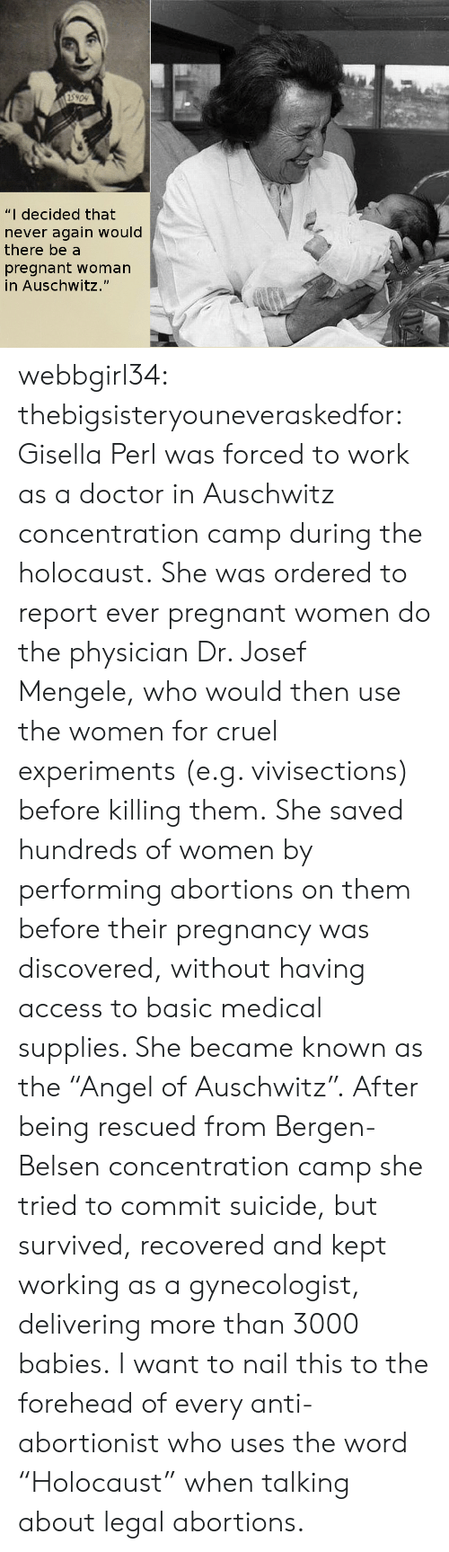 """Josef Mengele: 5909  """"I decided that  never again would  there be a  pregnant woman  in Auschwitz."""" webbgirl34:  thebigsisteryouneveraskedfor:  Gisella Perl was forced to work as a doctor in Auschwitz concentration camp during the holocaust. She was ordered to report ever pregnant women do the physician Dr. Josef Mengele, who would then use the women for cruel experiments (e.g. vivisections) before killing them. She saved hundreds of women by performing abortions on them before their pregnancy was discovered, without having access to basic medical supplies. She became known as the """"Angel of Auschwitz"""". After being rescued from Bergen-Belsen concentration camp she tried to commit suicide, but survived, recovered and kept working as a gynecologist, delivering more than 3000 babies.  I want to nail this to the forehead of every anti-abortionist who uses the word """"Holocaust"""" when talking about legal abortions."""