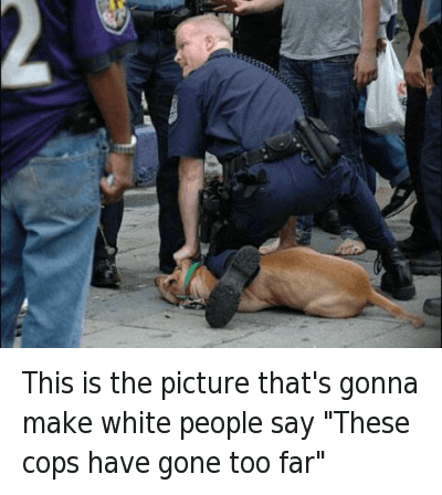 """White People Sayings: This is the picture that's gonna make white people say """"These cops have gone too far"""" This is the picture that's gonna make white people say """"These cops have gone too far"""""""