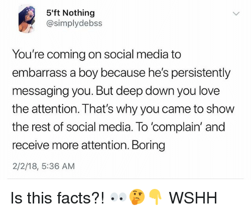 Facts, Love, and Memes: 5ft Nothing  @simplydebss  You're coming on social media to  embarrass a boy because he's persistently  messaging you. But deep down you love  the attention. That's why you came to show  the rest of social media. To 'complain' and  receive more attention. Boring  2/2/18, 5:36 AM Is this facts?! 👀🤔👇 WSHH