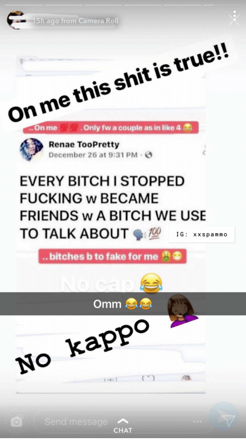 Renae: 5h ago from Camera Roll  On me this shit is true!!  ..On me Only fw a couple as in like 4  Renae TooPretty  December 26 at 9:31 PM  EVERY BITCH I STOPPED  FUCKING w BECAME  FRIENDS w A BITCH WE USE  TO TALK ABOUT 16: xxspammo  .. bitches b to fake for me  Omm  No kappo  Se  essage  CHAT