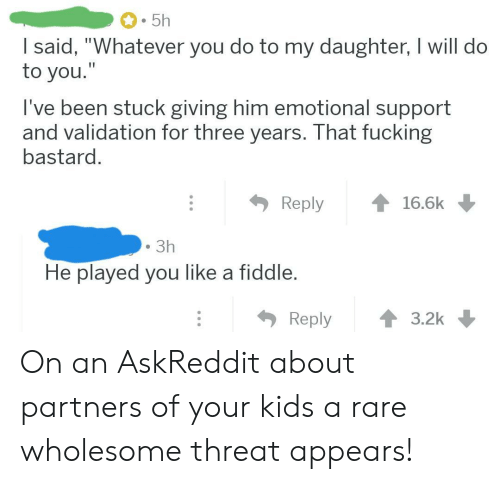 "validation: 5h  I said, ""Whatever you do to my daughter, I will do  to you.""  I've been stuck giving him emotional support  and validation for three years. That fucking  bastard.  Reply  16.6k  3h  He played you like a fiddle.  Reply  3.2k On an AskReddit about partners of your kids a rare wholesome threat appears!"