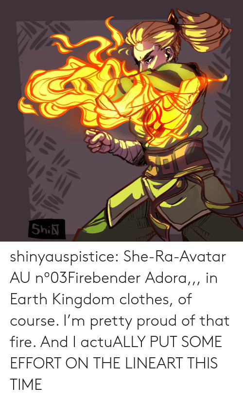 kingdom: |5hi shinyauspistice:  She-Ra-Avatar AU nº03Firebender Adora,,, in Earth Kingdom clothes, of course. I'm pretty proud of that fire. And I actuALLY PUT SOME EFFORT ON THE LINEART THIS TIME
