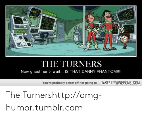 Turners: 5IGHTINGS  WANTED  THE TURNERS  Now ghost hunt- wait... IS THAT DANNY PHANTOM!!!!  TASTE OFAWESOME.COM  You're probably better off not going to The Turnershttp://omg-humor.tumblr.com