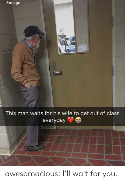 wait for you: 5m ago  This man waits for his wife to get out of class  everyday awesomacious:  I'll wait for you.