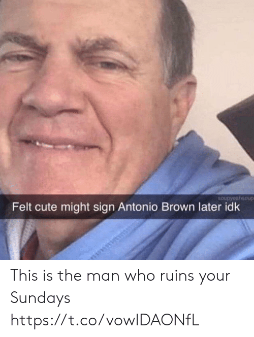 Sundays: 5Oupyaahsoup  Felt cute might sign Antonio Brown later idk This is the man who ruins your Sundays https://t.co/vowIDAONfL