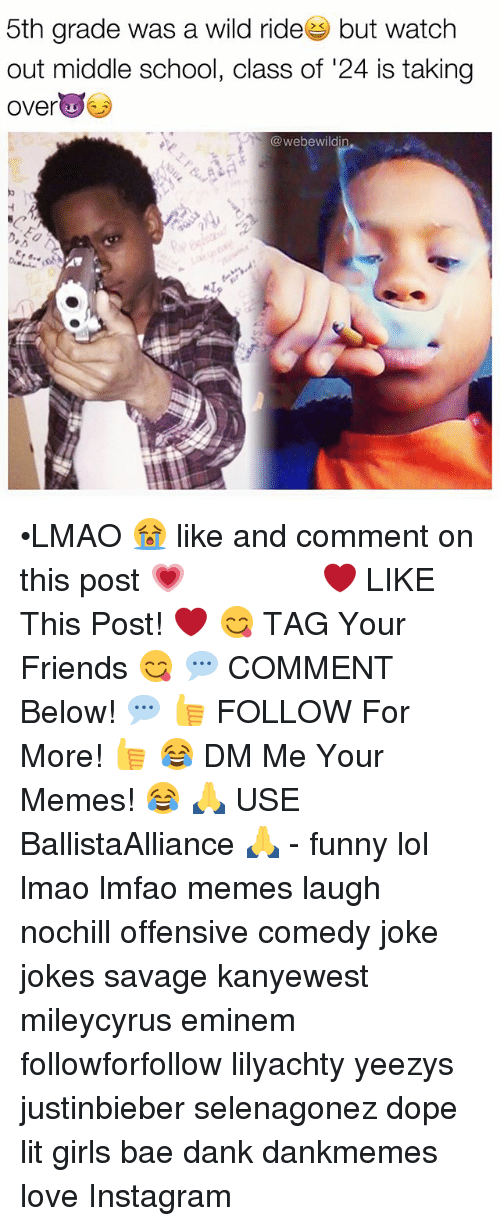 Lmfao Memes: 5th grade was a wild ride but watch  out middle school, class of 24 is taking  over  webewildi  NI •LMAO 😭 like and comment on this post 💗 ━━━━━━━━━━━━━ ❤️ LIKE This Post! ❤️ 😋 TAG Your Friends 😋 💬 COMMENT Below! 💬 👍 FOLLOW For More! 👍 😂 DM Me Your Memes! 😂 🙏 USE BallistaAlliance 🙏 - funny lol lmao lmfao memes laugh nochill offensive comedy joke jokes savage kanyewest mileycyrus eminem followforfollow lilyachty yeezys justinbieber selenagonez dope lit girls bae dank dankmemes love Instagram