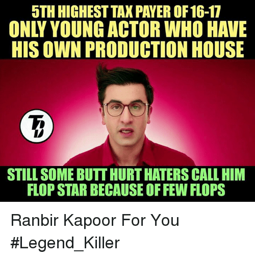 Memes, 🤖, and Legend: 5TH HIGHEST TAX PAYER OF 16-17  HIS OWN PRODUCTION HOUSE  STILL SOME BUTT HURTHATERS CALL HIM  FLOP STAR BECAUSE OFFEW FLOPS Ranbir Kapoor For You  #Legend_Killer