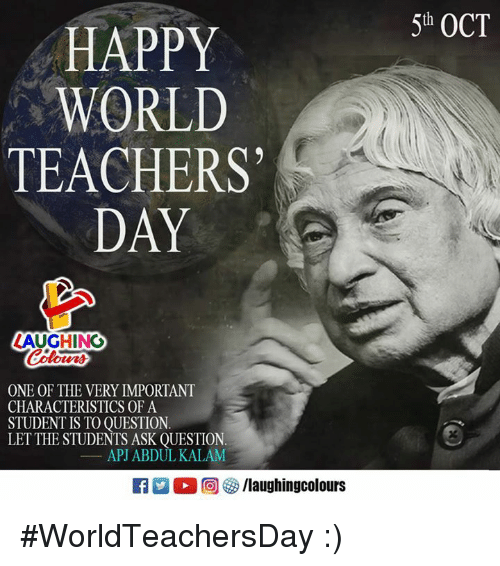 Happy, World, and Indianpeoplefacebook: 5th OCT  HAPPY  WORLD  TEACHERS  DAY  LAUGHING  oters  ONE OF THE VERY IMPORTANT  CHARACTERISTICS OF A  STUDENT IS TO OUESTION.  LETTHE STUDENTS ASK QUESTION.  APJ ABDUL KALAM  洲。回參/laughingcolours #WorldTeachersDay :)