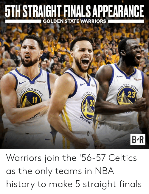 rakuten: 5TH STRAIGHT FINALS APPEARANCE  GOLDEN STATE WARRIORS  Rakuten  LDEN  DEN S  23  B R Warriors join the '56-57 Celtics as the only teams in NBA history to make 5 straight finals