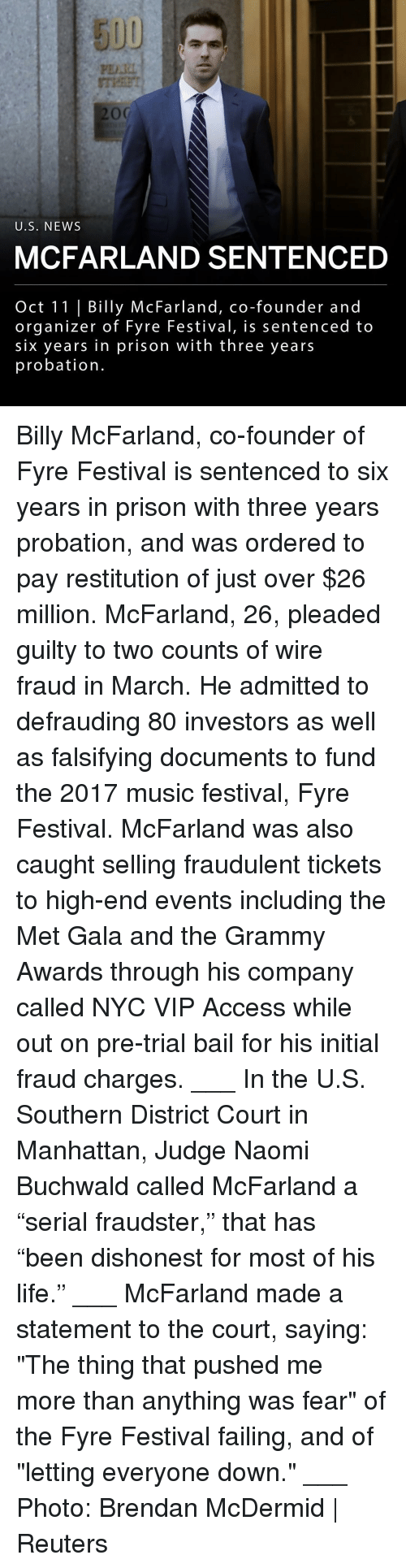 "Grammy Awards: 5UU  PDI  U.S. NEWs  MCFARLAND SENTENCED  Oct 11 | Billy McFarland, co-founder and  organizer of Fyre Festival, is sentenced to  six years in prison with three years  probation. Billy McFarland, co-founder of Fyre Festival is sentenced to six years in prison with three years probation, and was ordered to pay restitution of just over $26 million. McFarland, 26, pleaded guilty to two counts of wire fraud in March. He admitted to defrauding 80 investors as well as falsifying documents to fund the 2017 music festival, Fyre Festival. McFarland was also caught selling fraudulent tickets to high-end events including the Met Gala and the Grammy Awards through his company called NYC VIP Access while out on pre-trial bail for his initial fraud charges. ___ In the U.S. Southern District Court in Manhattan, Judge Naomi Buchwald called McFarland a ""serial fraudster,"" that has ""been dishonest for most of his life."" ___ McFarland made a statement to the court, saying: ""The thing that pushed me more than anything was fear"" of the Fyre Festival failing, and of ""letting everyone down."" ___ Photo: Brendan McDermid 