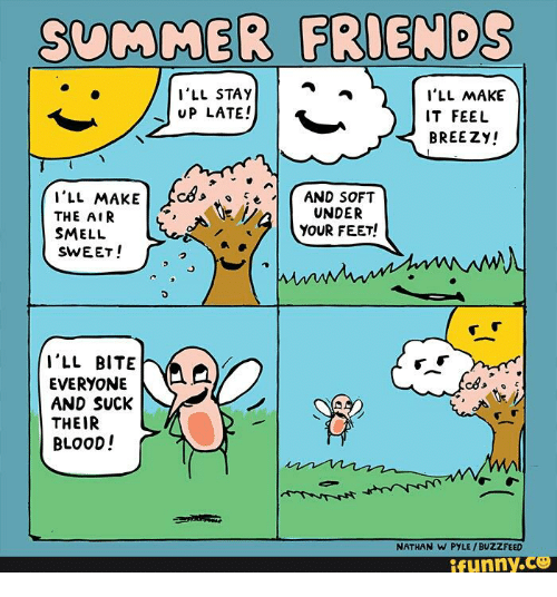 Buzzfees: 5vMMER FRIENDS  I'LL STAY  I'LL MAKE  UP LATE!  IT FEEL  BREEZY!  I'LL MAKE  AND SOFT  UNDER  THE AIR  YOUR FEET!  SMELL  SWEET!  I'LL BITE  EVERYONE  AND SUCK  THEIR  BLOOD!  NATHAN W PYLE BUZZFEED  funny CS