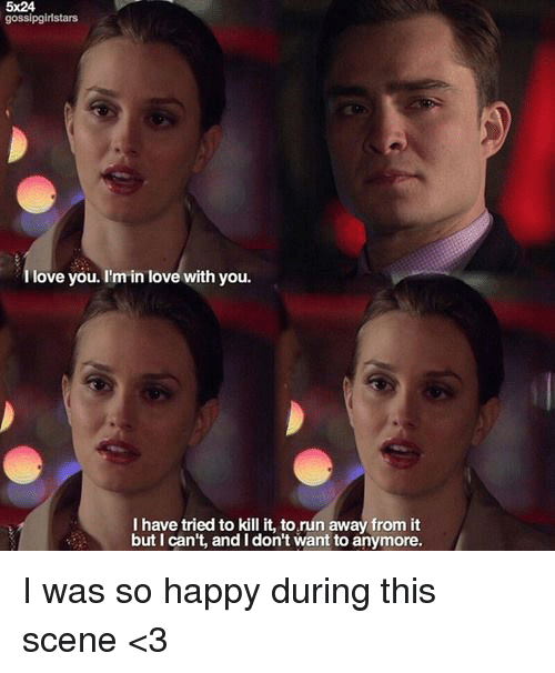 Memes, 🤖, and Scene: 5x24  gossipgirlstars  love you. I'm in love with you.  I have tried to kill it, to run away from it  but can't, and I don't want to anymore. I was so happy during this scene <3
