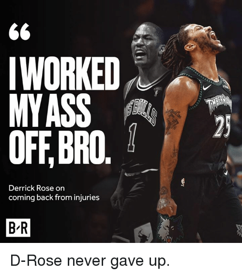 d rose: 6<  IWORKED  MYASS  OFF,BRO.  Derrick Rose on  coming back from injuries  B-R D-Rose never gave up.