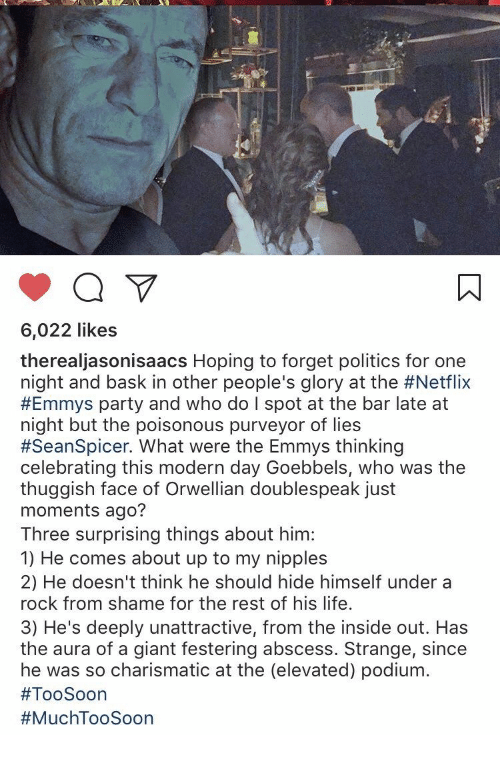 Seanspicer: 6,022 likes  therealjasonisaacs Hoping to forget politics for one  night and bask in other people's glory at the #Netflix  #Emmys party and who do I spot at the bar late at  night but the poisonous purveyor of lies  #SeanSpicer. What were the Emmys thinking  celebrating this modern day Goebbels, who was the  thuggish face of Orwellian doublespeak just  moments ago?  Three surprising things about him:  1) He comes about up to my nipples  2) He doesn't think he should hide himself under a  rock from shame for the rest of his life.  3) He's deeply unattractive, from the inside out. Has  the aura of a giant festering abscess. Strange, since  he was so charismatic at the (elevated) podium.