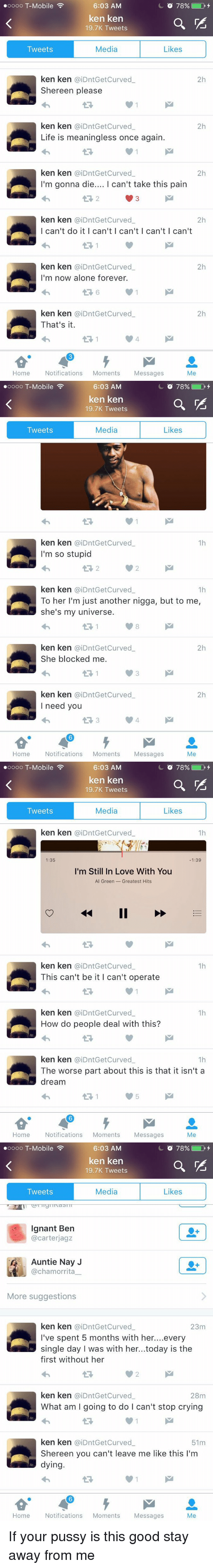 singles day: 6:03 AM  O 78% D  oooo T-Mobile  ken ken  19.7K Tweets  Media  Likes  Tweets  ken ken aiDntGetCurved  2h  Shereen please  ken ken  aiDntGetCurved  2h  Life is meaningless once again.  ken ken aiDntGet Curved  2h  I'm gonna die  I can't take this pain  ken ken (aiDntGet Curved  2h  I can't do it I can't I can't I can't l can't  ken ken aiDntGetCurved  2h  I'm now alone forever.  ken ken aiDntGet Curved  2h  That's it.  Home  Notifications  Moments  Messages  Me   6:03 AM  O 78% D  oooo T-Mobile  ken ken  19.7K Tweets  Media  Likes  Tweets  ken ken aiDntGetCurved  1h  I'm so stupid  ken ken aiDntGet Curved  1h  To her I'm just another nigga, but to me,  she's my universe.  ken ken  aiDntGet Curved  2h  She blocked me.  ken ken aiDntGetCurved  2h  I need you  t 3  Home  Notifications  Moments  Messages  Me   6:03 AM  O 78% D  oooo T-Mobile  ken ken  19.7K Tweets  Media  Likes  Tweets  ken ken aiDntGet Curved  1h  1:35  1:39  I'm Still In Love With You  Al Green Greatest Hits  ken ken aiDntGet Curved  1h  This can't be it I can't operate  ken ken  CaiDntGet Curved  1h  How do people deal with this?  ken ken  aiDntGet Curved  1h  The worse part about this is that it isn't a  dream  Home  Notifications  Moments  Messages  Me   O 78%  D  oooo T-Mobile  6:03 AM  ken ken  19.7K Tweets  Media  Likes  Tweets  Ignant Ben  @carterjagz  Auntie Nay J  @chamorrita  More suggestions  ken ken aiDntGetCurved  23m  ve spent 5 months with her  every  single day I was with her...today is the  first without her  ken ken  aiDntGet curved  28m  What am I going to do l can't stop crying  ken ken aiDntGetCurved  51m  Shereen you can't leave me like this I'm  dying.  Home  Notifications  Moments  Messages  Me If your pussy is this good stay away from me