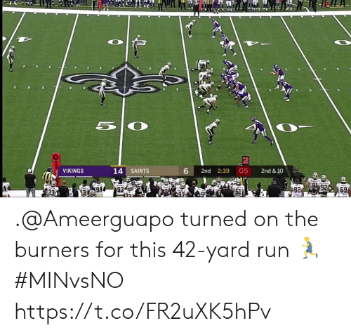 Burners: 6  05  14 SAINTS  2nd  2:39  2nd & 10  VIKINGS  92  82  69  1994 .@Ameerguapo turned on the burners for this 42-yard run 🏃  #MINvsNO https://t.co/FR2uXK5hPv