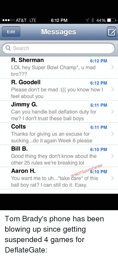 "Sherman: 6:12 PM  AT&T LTE  44%  OO  Messages  Edit  Q Search  R. Sherman  6:12 PM  LOL hey Super Bowl Champ u mad  bro?  R. Goodell  6:12 PM  Please don't be mad you know how  I  feel about you  Jimmy G  6:11 PM  Can you handle ball deflation duty for  me? I don't trust these ball boys  Colts  6:11 PM  Thanks for giving us an excuse for  sucking...do it again Week 6 please  Bill B  6:10 PM  Good thing they don't know about the  other 25 rules we're breaking lol  enter  6:10 PM  of this  Aaron H.  NOTSP  You want me to uh...""take care"" ball boy rat? l can still do it. Easy Tom Brady's phone has been blowing up since getting suspended 4 games for DeflateGate:"
