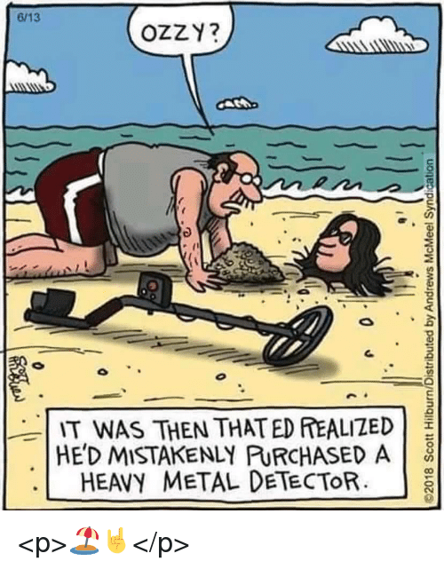 ozzy: 6/13  OZZY?  IT WAS THEN THATED EALIZED  HE'D MISTAKENLY PURCHASED A  HEAVY METAL DETECTORa <p>🏖️🤘</p>
