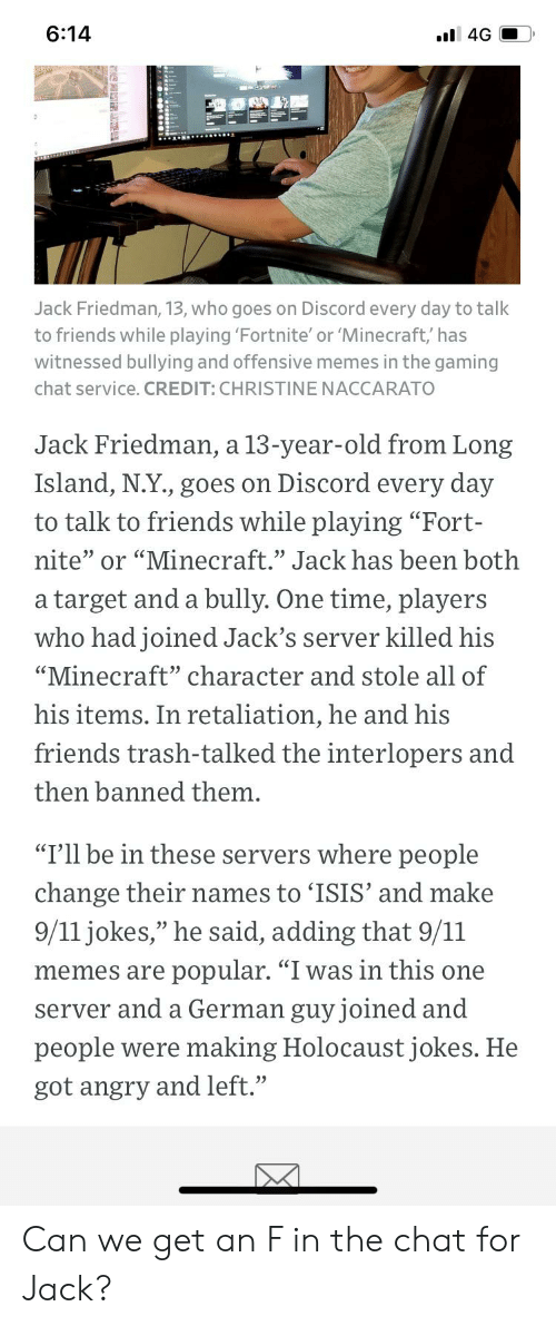 "holocaust jokes: 6:14  l 4G  Jack Friedman, 13, who goes on Discord every day to talk  to friends while playing 'Fortnite' or 'Minecraft,' has  witnessed bullying and offensive memes in the gaming  chat service. CREDIT: CHRISTINE NACCARATO  Jack Friedman, a 13-year-old from Long  Island, N.Y., goes on Discord every day  to talk to friends while playing ""Fort-  nite"" or ""Minecraft."" Jack has been both  target and a bully. One time, players  а  who had joined Jack's server killed his  ""Minecraft"" character and stole all of  his items. In retaliation, he and his  friends trash-talked the interlopers and  then banned them.  ""I'll be in these servers where people  change their names to 'ISIS' and make  9/11 jokes,"" he said, adding that 9/11  popular. ""I was in this one  memes are  German guy joined and  server and a  people were making Holocaust jokes. He  got angry and left."" Can we get an F in the chat for Jack?"