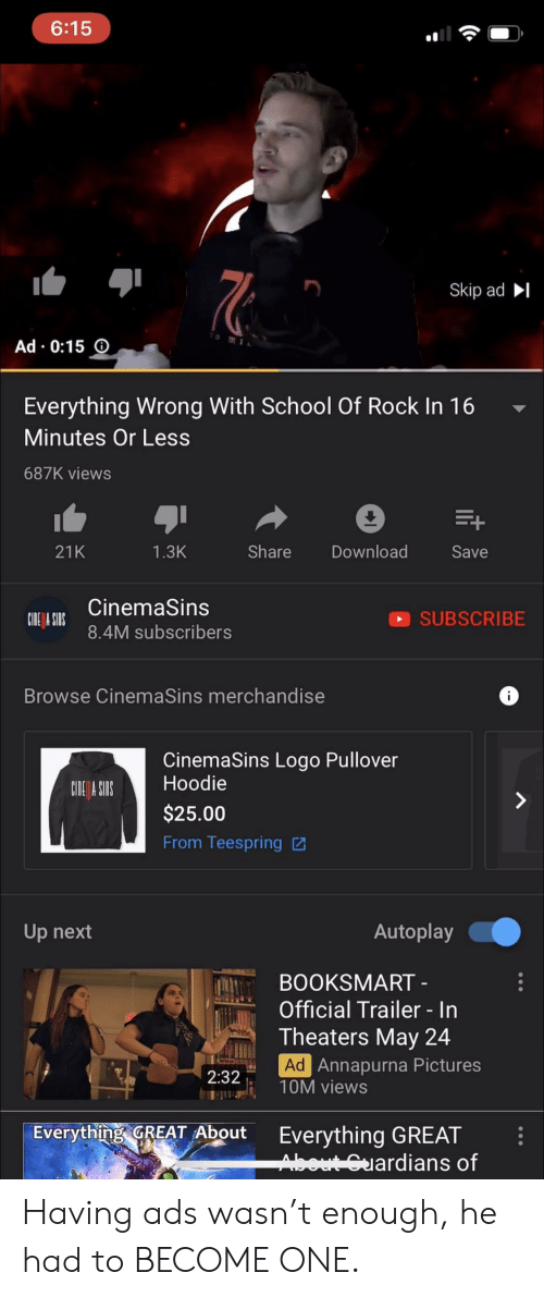 School of Rock: 6:15  Skip ad  Ad . 0:15  Everything Wrong With School Of Rock In 16  Minutes Or Less  687K views  21K  Share Download  1.3K  Save  ICinemaSins  SUBSCRIBE  8.4M subscribers  Browse CinemaSins merchandise  CinemaSins Logo Pullover  Hoodie  $25.00  From Teespring  CNE ASIS  Autoplay  Up next  BOOKSMART  Official Trailer In  Theaters May 24  Ad  Annapurna Pictures  2:32  T10M views  Everything GREAT About Everything GREAT  ardians of Having ads wasn't enough, he had to BECOME ONE.