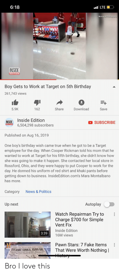 pawn stars: 6:18  ILTE  Momgical Photography  ASKM  INSIDE  EDITION  Boy Gets to Work at Target on 5th Birthday  261,743 views  E+  5.9K  Share  Download  Save  162  Inside Edition  INSIDE  SUBSCRIBE  EDITION  6,504,298 subscribers  Published on Aug 16, 2019  One boy's birthday wish came true when he got to be a Target  employee for the day. When Cooper Rickman told his mom that he  wanted to work at Target for his fifth birthday, she didn't know how  she was going to make it happen. She contacted her local store in  Rossford, Ohio, and they were happy to put Cooper to work for the  day. He donned his uniform of red shirt and khaki pants before  getting down to business. InsideEdition.com's Mara Montalbano  has more.  News &Politics  Category  Autoplay  Up next  Watch Repairman Try to  Charge $700 for Simple  Vent Fix  Inside Edition  3:39  16M views  Pawn Stars: 7 Fake Items  That Were Worth Nothing  ietery  TITANIC SINKS.1500 DIE  Carpathla Ploks Up 675 Out of 2200--Baces tor New  ACE ODER  RRS ARREST Bro I love this