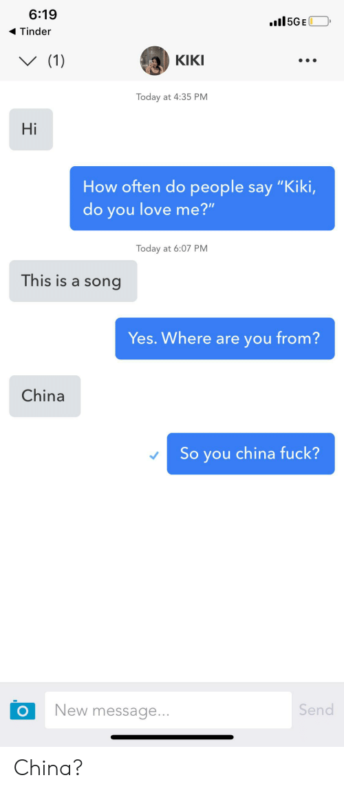 """Kiki Do: 6:19  .l5GE  Tinder  (1)  КIKI  Today at 4:35 PM  Hi  How often do people say """"Kiki,  do you love me?""""  Today at 6:07 PM  This is a song  Yes. Where are you from?  China  So you china fuck?  Send  New message...  O China?"""