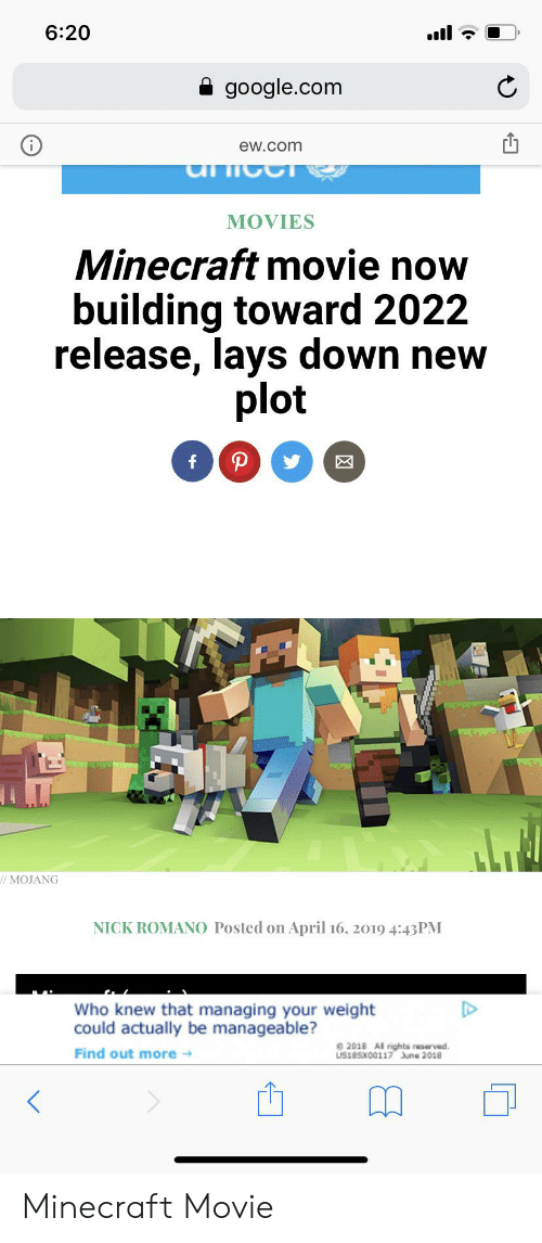 manageable: 6:20  google.com  ew.com  MOVIES  Minecraft movie now  building toward 2022  release, lays down new  plot  P  f  //MOJANG  NICK ROMANO Posted on April 16, 2019 4:43PM  Who knew that managing your weight  could actually be manageable?  201B Al rights neserved  LIS18SX00117 June 2018  Find out more Minecraft Movie