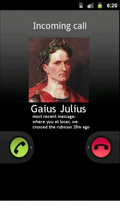 Classical Art, Rubicon, and You: 6:20  Incoming call  Gaius Julius  most recent message:  where you at loser, we  crossed the rubicon 20m ago